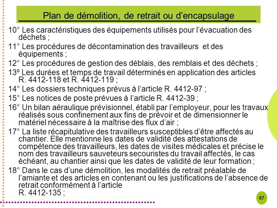 67 Plan de démolition, de retrait ou dencapsulage 10° Les caractéristiques des équipements utilisés pour lévacuation des déchets ; 11° Les procédures