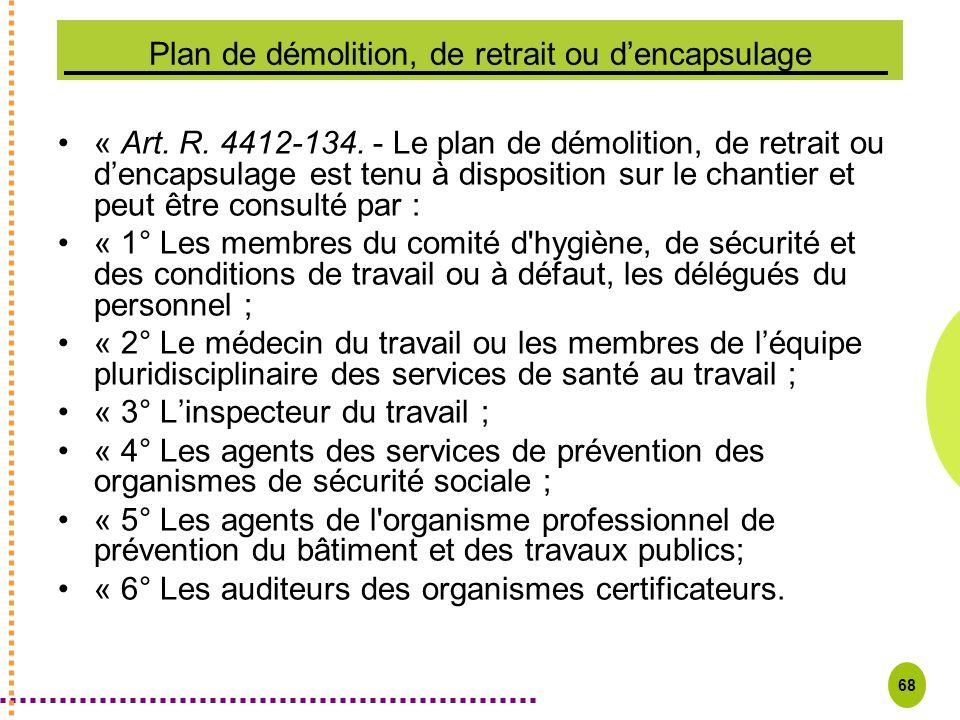 68 Plan de démolition, de retrait ou dencapsulage « Art. R. 4412-134. - Le plan de démolition, de retrait ou dencapsulage est tenu à disposition sur l