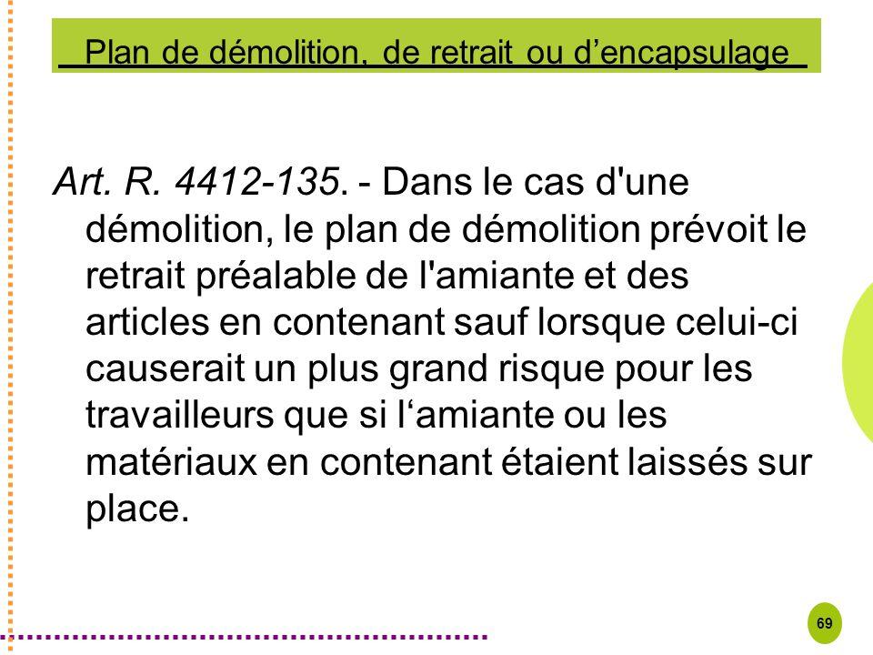 69 Plan de démolition, de retrait ou dencapsulage Art. R. 4412-135. - Dans le cas d'une démolition, le plan de démolition prévoit le retrait préalable