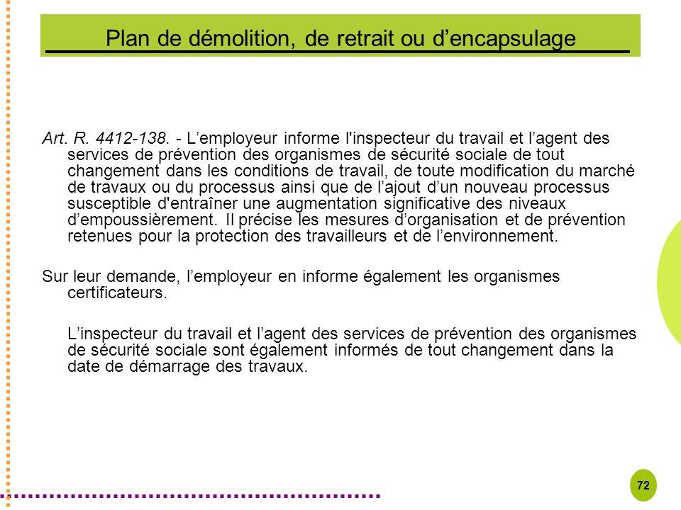 72 Plan de démolition, de retrait ou dencapsulage Art. R. 4412-138. - Lemployeur informe l'inspecteur du travail et lagent des services de prévention