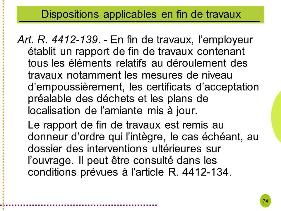 74 Dispositions applicables en fin de travaux Art. R. 4412-139. - En fin de travaux, lemployeur établit un rapport de fin de travaux contenant tous le