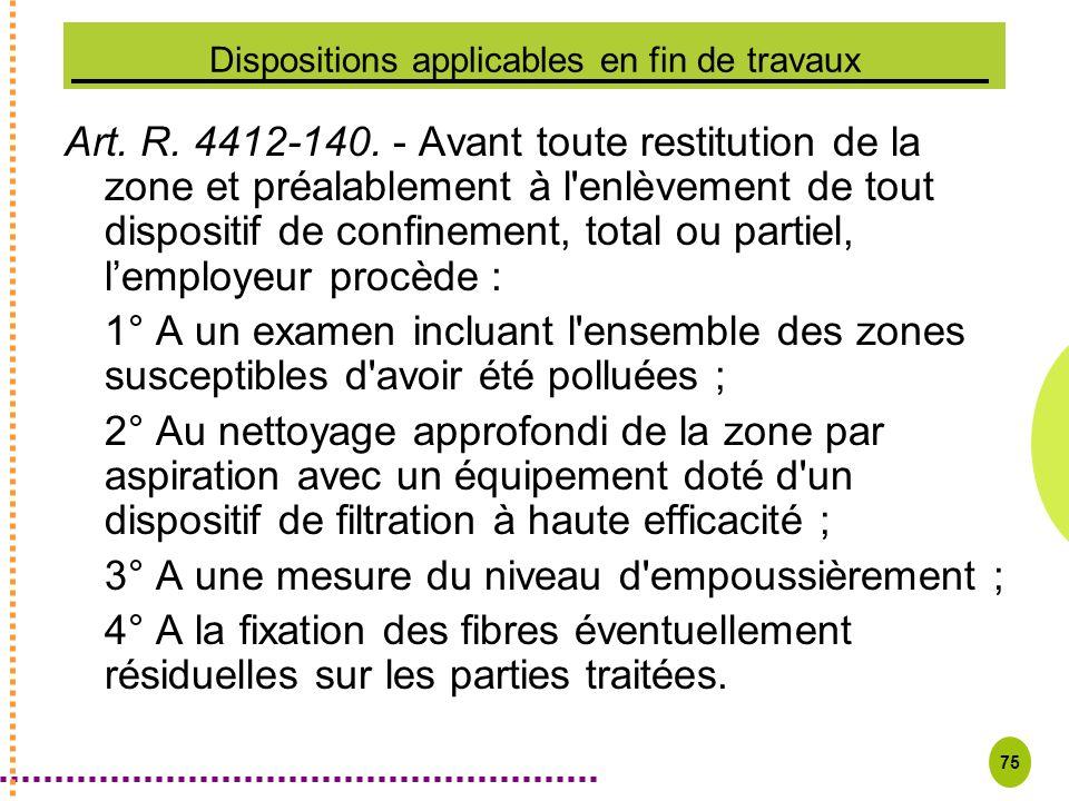 75 Dispositions applicables en fin de travaux Art. R. 4412-140. - Avant toute restitution de la zone et préalablement à l'enlèvement de tout dispositi