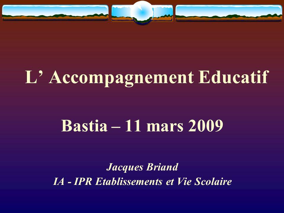 L Accompagnement Educatif Bastia – 11 mars 2009 Jacques Briand IA - IPR Etablissements et Vie Scolaire