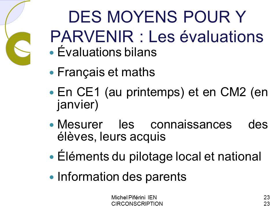 DES MOYENS POUR Y PARVENIR : Les évaluations Évaluations bilans Français et maths En CE1 (au printemps) et en CM2 (en janvier) Mesurer les connaissanc