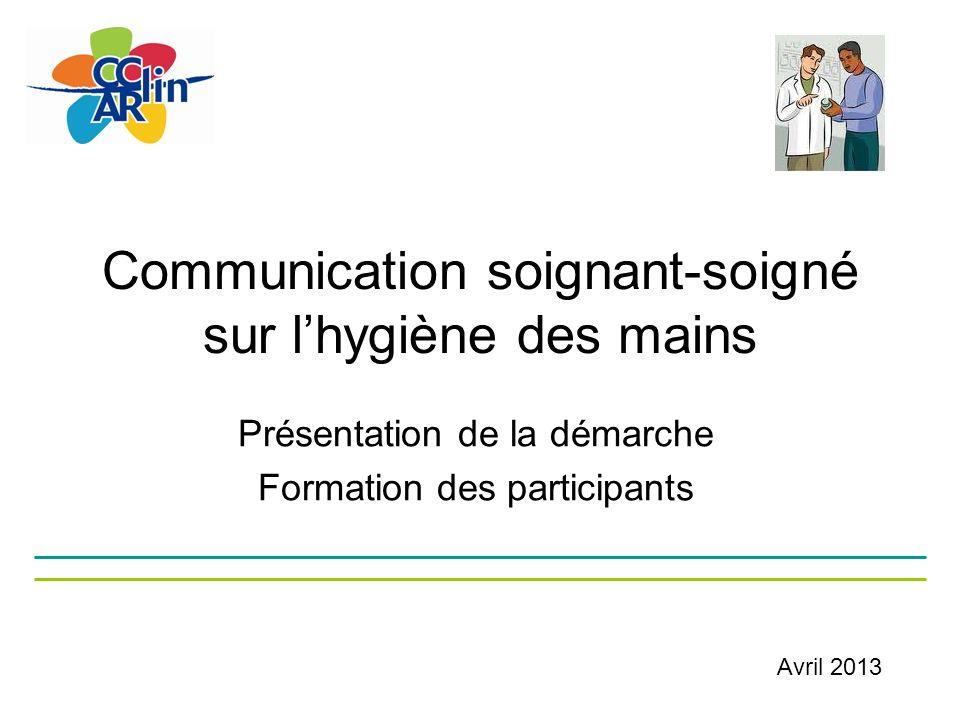 Communication soignant-soigné sur lhygiène des mains Présentation de la démarche Formation des participants Avril 2013