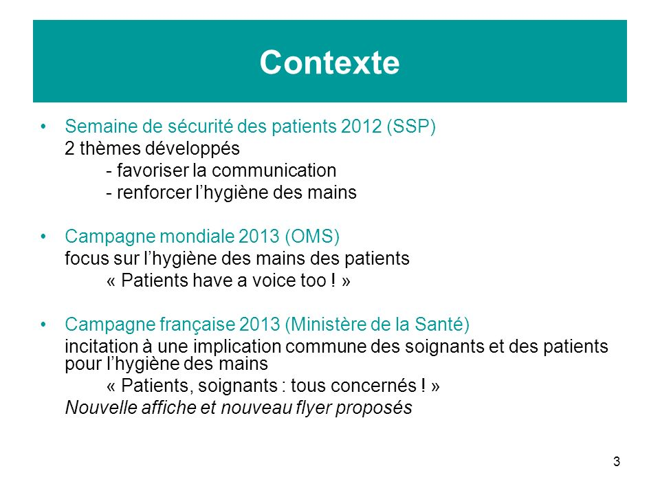 3 Contexte Semaine de sécurité des patients 2012 (SSP) 2 thèmes développés - favoriser la communication - renforcer lhygiène des mains Campagne mondiale 2013 (OMS) focus sur lhygiène des mains des patients « Patients have a voice too .