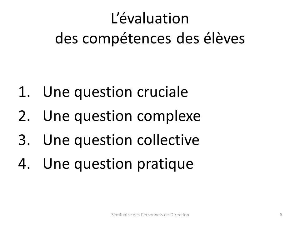 Lévaluation des compétences des élèves 1.Une question cruciale 2.Une question complexe 3.Une question collective 4.Une question pratique Séminaire des Personnels de Direction6