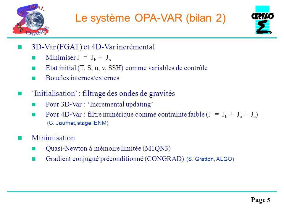 Page 6 Le système OPA-VAR (bilan 2) 3D-Var (FGAT) et 4D-Var incrémental Minimiser J = J b + J o Etat initial (T, S, u, v, SSH) comme variables de contrôle Boucles internes/externes Initialisation : filtrage des ondes de gravités Pour 3D-Var : Incremental updating Pour 4D-Var : filtre numérique comme contrainte faible (J = J b + J o + J c ) (C.
