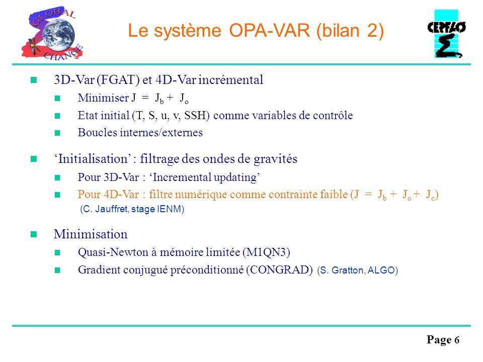 Page 6 Le système OPA-VAR (bilan 2) 3D-Var (FGAT) et 4D-Var incrémental Minimiser J = J b + J o Etat initial (T, S, u, v, SSH) comme variables de cont