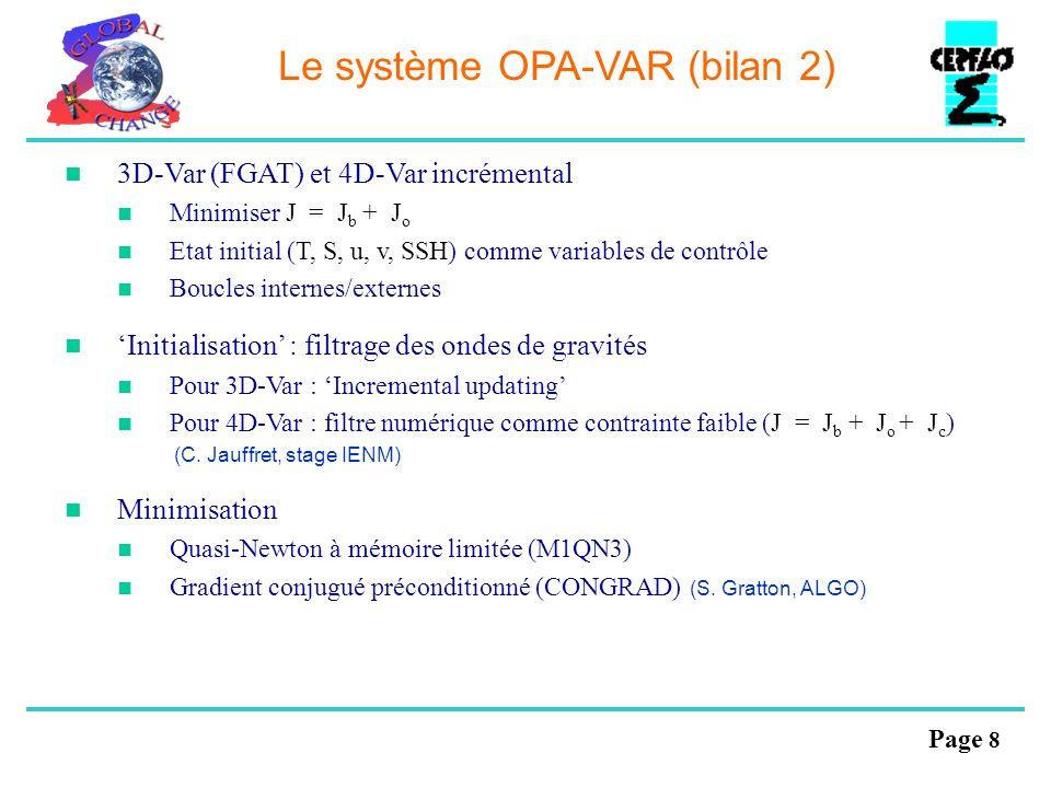 Page 8 Le système OPA-VAR (bilan 2) 3D-Var (FGAT) et 4D-Var incrémental Minimiser J = J b + J o Etat initial (T, S, u, v, SSH) comme variables de cont