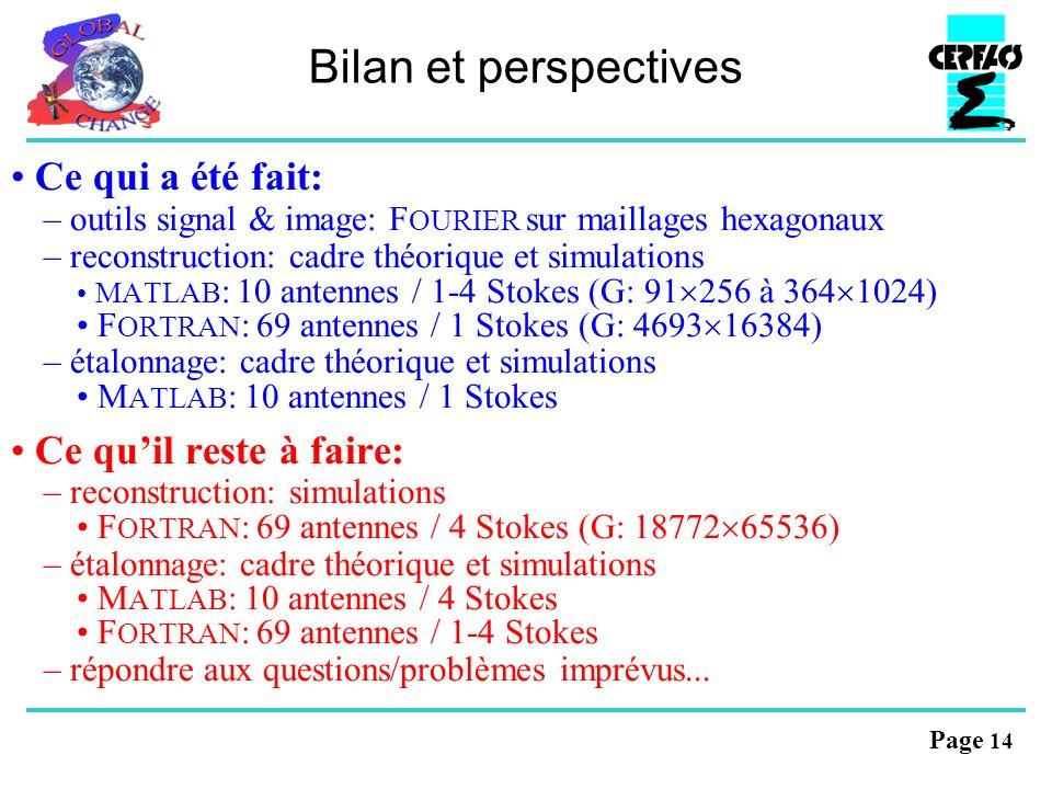 Page 14 Bilan et perspectives Ce qui a été fait: – outils signal & image: F OURIER sur maillages hexagonaux – reconstruction: cadre théorique et simulations M ATLAB : 10 antennes / 1-4 Stokes (G: 91 256 à 364 1024) F ORTRAN : 69 antennes / 1 Stokes (G: 4693 16384) – étalonnage: cadre théorique et simulations M ATLAB : 10 antennes / 1 Stokes Ce quil reste à faire: – reconstruction: simulations F ORTRAN : 69 antennes / 4 Stokes (G: 18772 65536) – étalonnage: cadre théorique et simulations M ATLAB : 10 antennes / 4 Stokes F ORTRAN : 69 antennes / 1-4 Stokes – répondre aux questions/problèmes imprévus...
