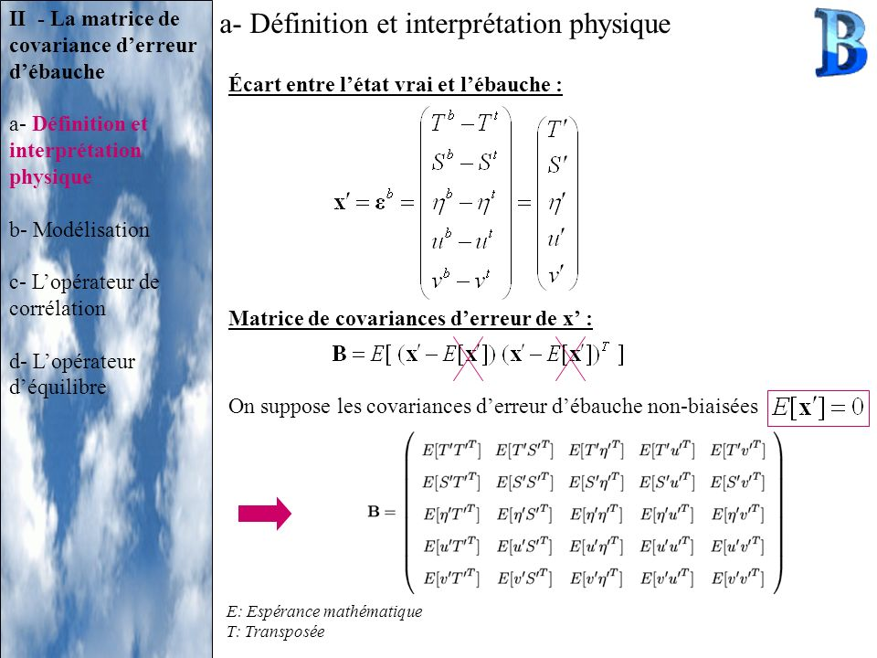 E: Espérance mathématique T: Transposée a- Définition et interprétation physique Écart entre létat vrai et lébauche : Matrice de covariances derreur d