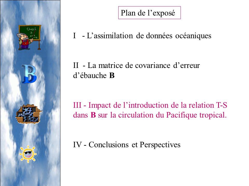 Plan de lexposé I - Lassimilation de données océaniques II - La matrice de covariance derreur débauche B III - Impact de lintroduction de la relation
