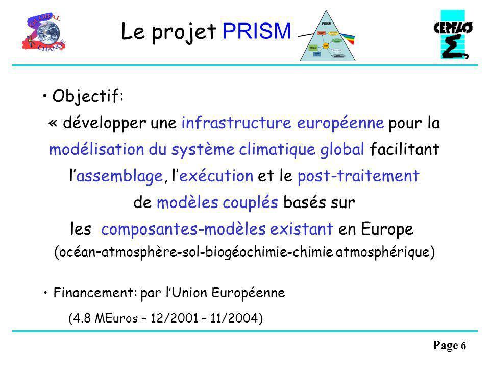 Page 6 Le projet PRISM Objectif: « développer une infrastructure européenne pour la modélisation du système climatique global facilitant lassemblage, lexécution et le post-traitement de modèles couplés basés sur les composantes-modèles existant en Europe (océan–atmosphère-sol-biogéochimie-chimie atmosphérique) Financement: par lUnion Européenne (4.8 MEuros – 12/2001 – 11/2004)