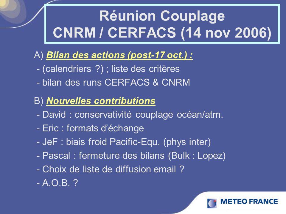 Réunion Couplage CNRM / CERFACS (14 nov 2006) A) Bilan des actions (post-17 oct.) : - (calendriers ) ; liste des critères - bilan des runs CERFACS & CNRM B) Nouvelles contributions - David : conservativité couplage océan/atm.