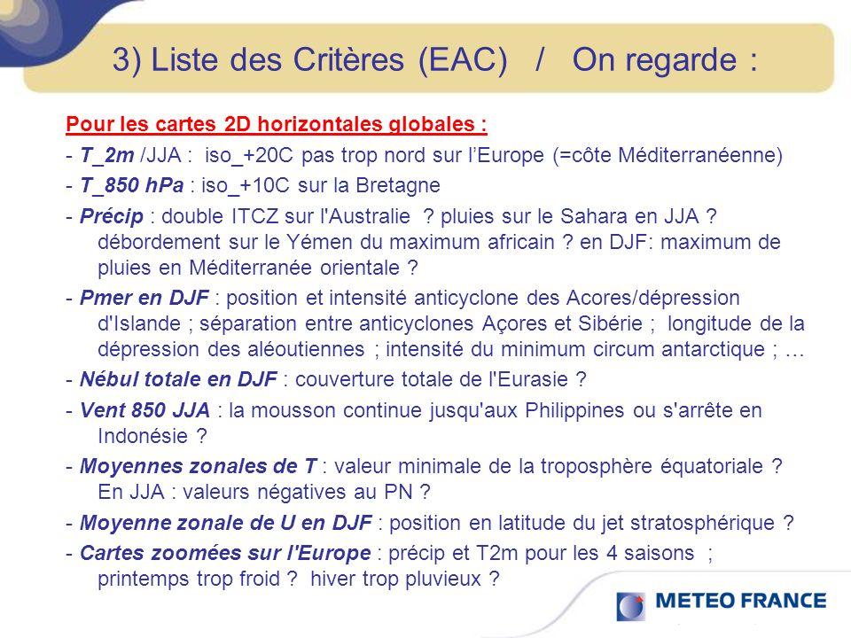 3) Liste des Critères (EAC) / On regarde : Pour les cartes 2D horizontales globales : - T_2m /JJA : iso_+20C pas trop nord sur lEurope (=côte Méditerranéenne) - T_850 hPa : iso_+10C sur la Bretagne - Précip : double ITCZ sur l Australie .