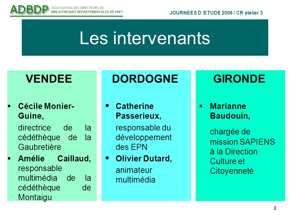 JOURNEES D ETUDE 2008 / CR atelier 3 2 Les intervenants GIRONDE Marianne Baudouin, chargée de mission SAPIENS à la Direction Culture et Citoyenneté VE