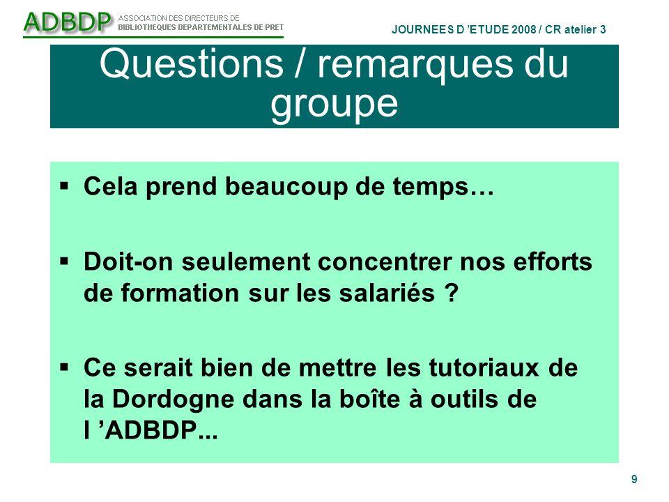 JOURNEES D ETUDE 2008 / CR atelier 3 9 Questions / remarques du groupe Cela prend beaucoup de temps… Doit-on seulement concentrer nos efforts de formation sur les salariés .