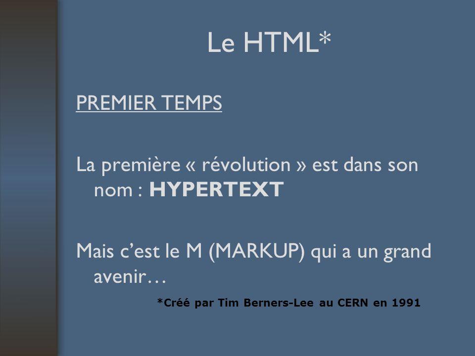 Le HTML* PREMIER TEMPS La première « révolution » est dans son nom : HYPERTEXT Mais cest le M (MARKUP) qui a un grand avenir… *Créé par Tim Berners-Lee au CERN en 1991