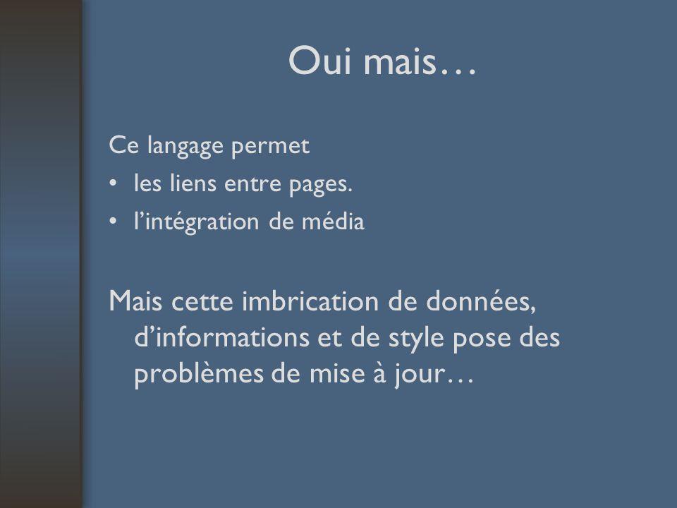 Séparer la forme du fond SECOND TEMPS on ajoute au langage de balise (HTML) un second langage chargé de décrire le style, la présentation des pages Un fichier unique (format CSS) contient le style de chacune des balises de lensemble des pages dun site.