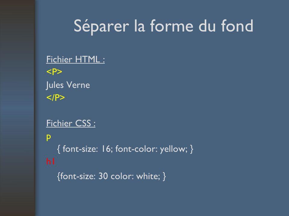 Séparer la forme du fond Fichier HTML : Jules Verne Fichier CSS : p { font-size: 16; font-color: yellow; } h1 {font-size: 30 color: white; }