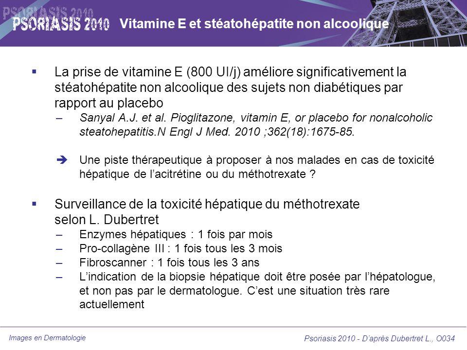 Images en Dermatologie Psoriasis 2010 - Daprès Dubertret L., O034 Vitamine E et stéatohépatite non alcoolique La prise de vitamine E (800 UI/j) amélio