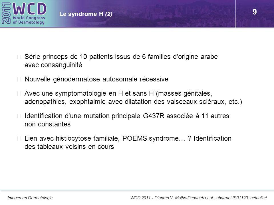 9 Le syndrome H (2) Série princeps de 10 patients issus de 6 familles dorigine arabe avec consanguinité Nouvelle génodermatose autosomale récessive Av