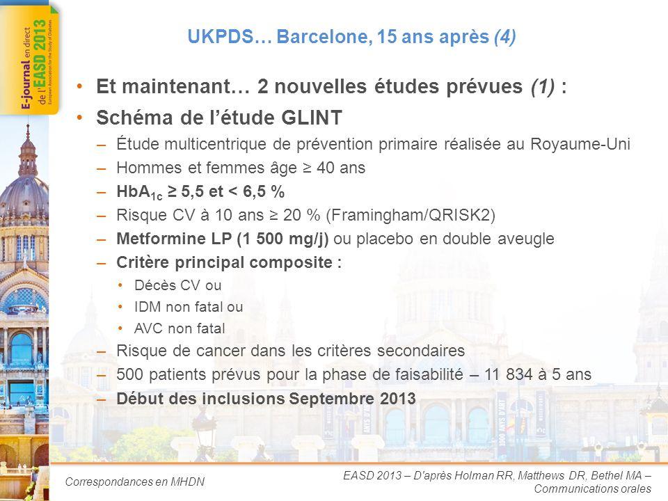 Correspondances en MHDN UKPDS… Barcelone, 15 ans après (4) Et maintenant… 2 nouvelles études prévues (1) : Schéma de létude GLINT –Étude multicentrique de prévention primaire réalisée au Royaume-Uni –Hommes et femmes âge 40 ans –HbA 1c 5,5 et < 6,5 % –Risque CV à 10 ans 20 % (Framingham/QRISK2) –Metformine LP (1 500 mg/j) ou placebo en double aveugle –Critère principal composite : Décès CV ou IDM non fatal ou AVC non fatal –Risque de cancer dans les critères secondaires –500 patients prévus pour la phase de faisabilité – 11 834 à 5 ans –Début des inclusions Septembre 2013 EASD 2013 – D après Holman RR, Matthews DR, Bethel MA – Communications orales