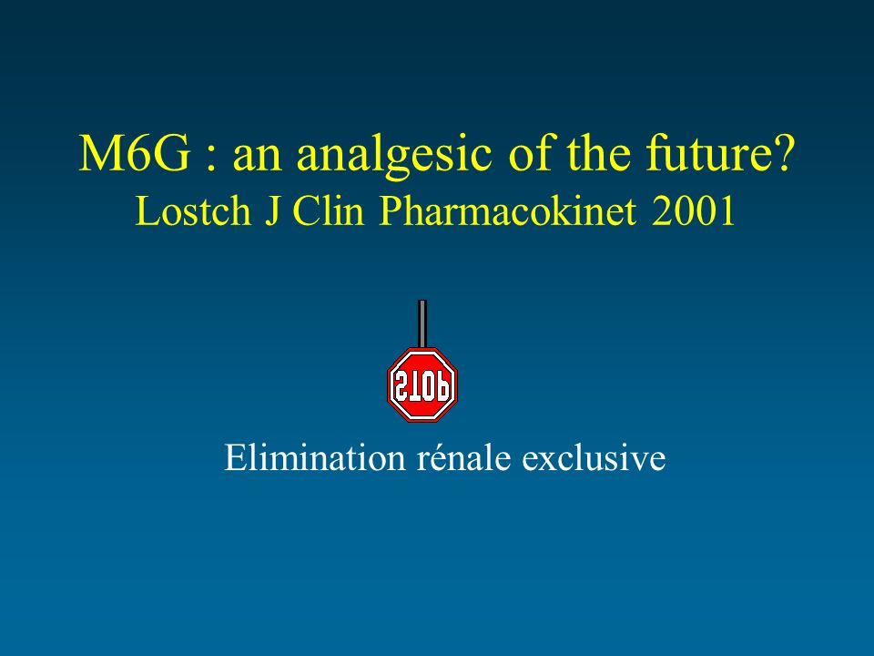 M6G : an analgesic of the future? Lostch J Clin Pharmacokinet 2001 Elimination rénale exclusive
