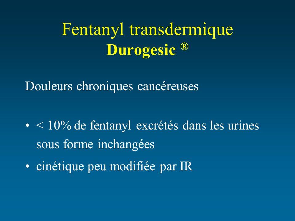 Fentanyl transdermique Durogesic ® Douleurs chroniques cancéreuses < 10% de fentanyl excrétés dans les urines sous forme inchangées cinétique peu modi
