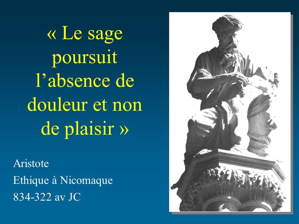 « Le sage poursuit labsence de douleur et non de plaisir » Aristote Ethique à Nicomaque 834-322 av JC