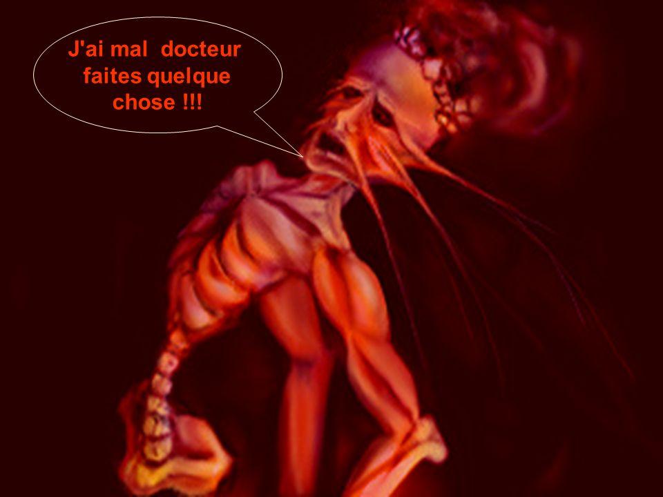 J'ai mal docteur faites quelque chose !!!
