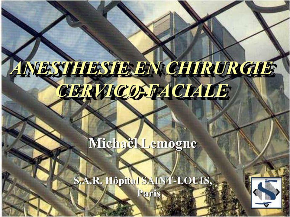 ANESTHESIE EN CHIRURGIE CERVICO-FACIALE Michaël Lemogne S.A.R. Hôpital SAINT-LOUIS, Paris