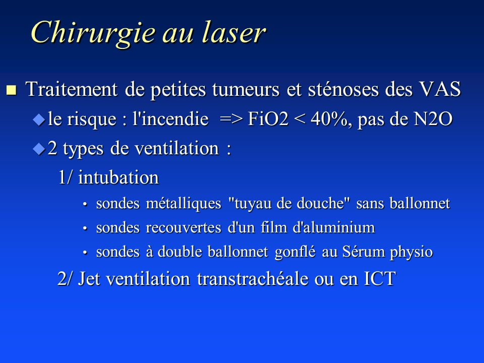 Chirurgie au laser n Traitement de petites tumeurs et sténoses des VAS u le risque : l'incendie => FiO2 FiO2 < 40%, pas de N2O u 2 types de ventilatio