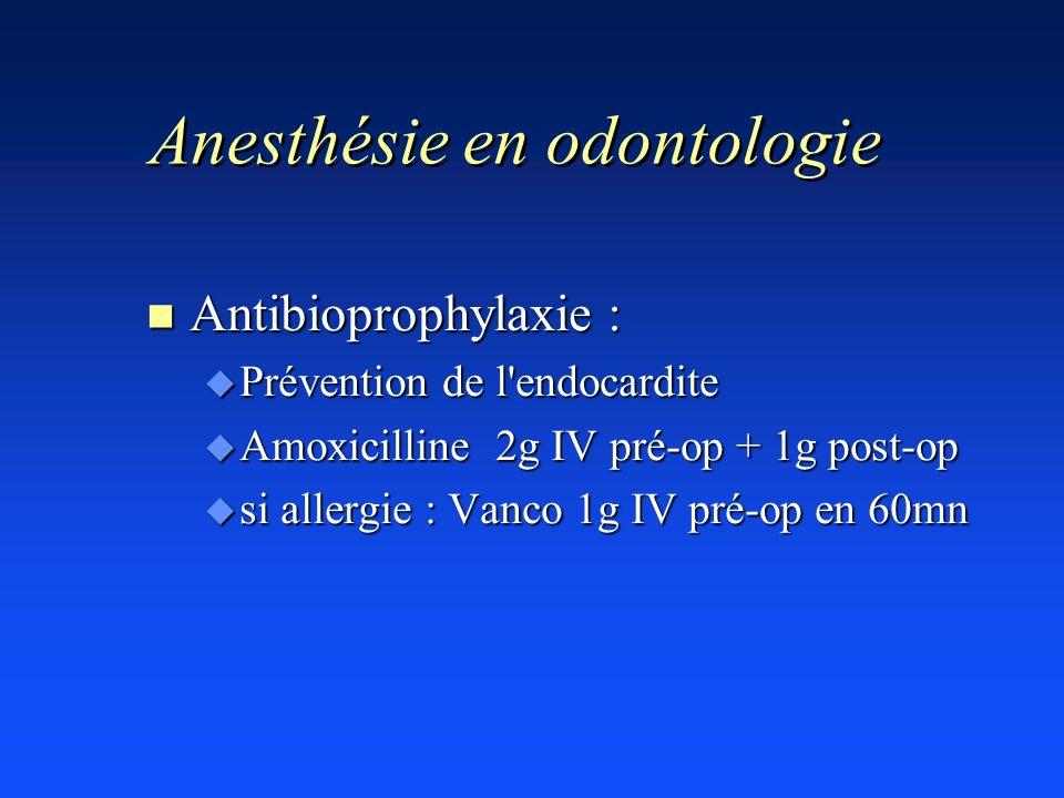 Anesthésie en odontologie n Antibioprophylaxie : u Prévention de l'endocardite u Amoxicilline 2g IV pré-op + 1g post-op u si allergie : Vanco 1g IV pr