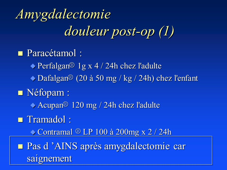 Amygdalectomie douleur post-op (1) n Paracétamol : Perfalgan ® 1g x 4 / 24h chez l'adulte Perfalgan ® 1g x 4 / 24h chez l'adulte Dafalgan ® (20 à 50 m