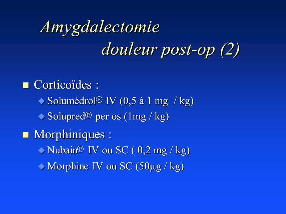 Amygdalectomie douleur post-op (2) n Corticoïdes : Solumédrol ® IV (0,5 à 1 mg / kg) Solumédrol ® IV (0,5 à 1 mg / kg) Solupred ® per os (1mg / kg) So