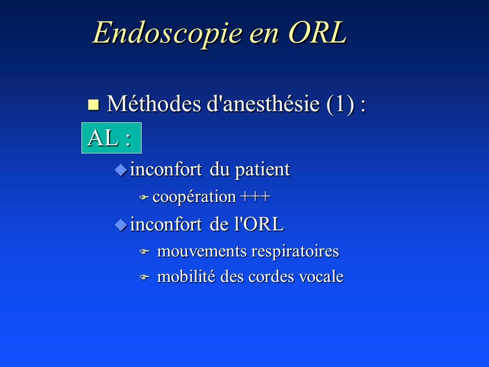 Endoscopie en ORL n Méthodes d'anesthésie (1) : AL : u inconfort du patient F coopération +++ u inconfort de l'ORL F mouvements respiratoires F mobili