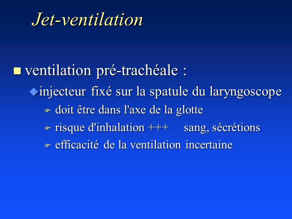 Jet-ventilation n ventilation pré-trachéale : u injecteur fixé sur la spatule du laryngoscope F doit être dans l'axe de la glotte F risque d'inhalatio