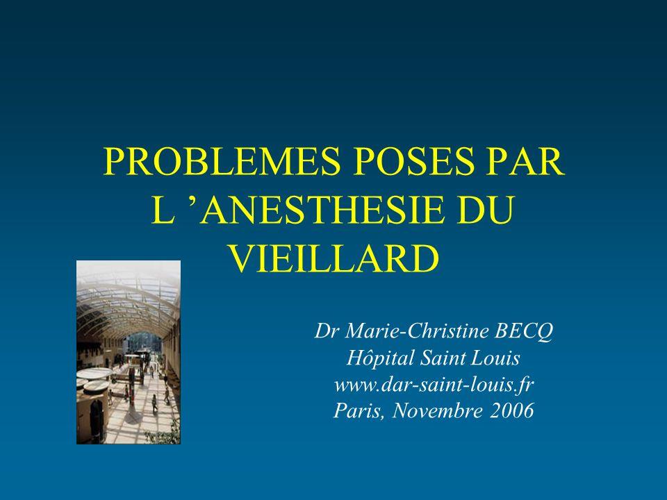 PROBLEMES POSES PAR L ANESTHESIE DU VIEILLARD Dr Marie-Christine BECQ Hôpital Saint Louis www.dar-saint-louis.fr Paris, Novembre 2006