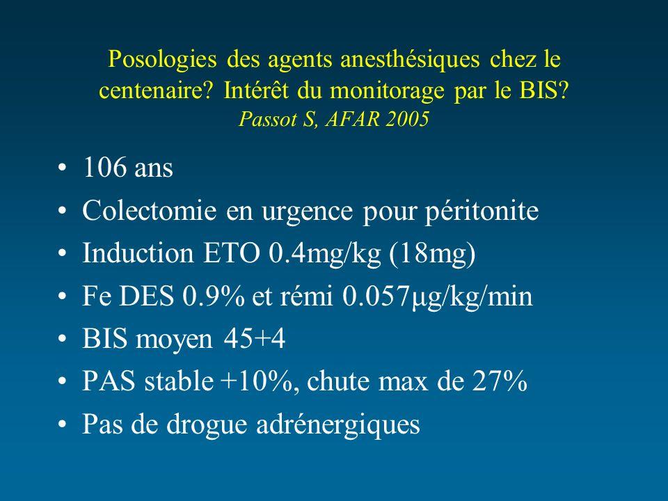 Posologies des agents anesthésiques chez le centenaire? Intérêt du monitorage par le BIS? Passot S, AFAR 2005 106 ans Colectomie en urgence pour périt