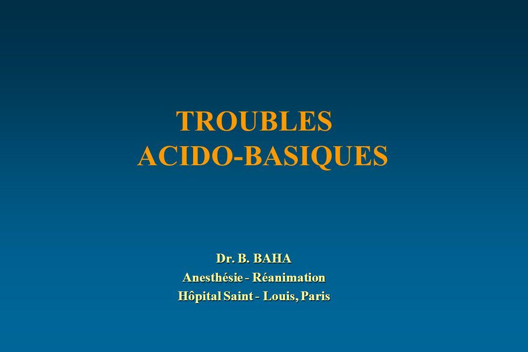 TROUBLES ACIDO-BASIQUES Dr. B. BAHA Anesthésie - Réanimation Hôpital Saint - Louis, Paris