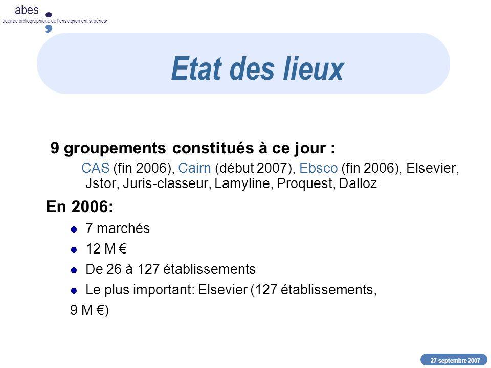 27 septembre 2007 abes agence bibliographique de lenseignement supérieur 9 groupements constitués à ce jour : CAS (fin 2006), Cairn (début 2007), Ebsco (fin 2006), Elsevier, Jstor, Juris-classeur, Lamyline, Proquest, Dalloz En 2006: 7 marchés 12 M De 26 à 127 établissements Le plus important: Elsevier (127 établissements, 9 M ) Etat des lieux