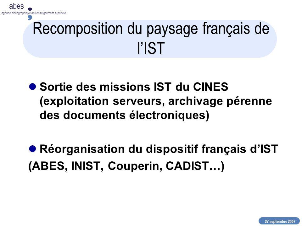 27 septembre 2007 abes agence bibliographique de lenseignement supérieur Recomposition du paysage français de lIST Sortie des missions IST du CINES (exploitation serveurs, archivage pérenne des documents électroniques) Réorganisation du dispositif français dIST (ABES, INIST, Couperin, CADIST…)