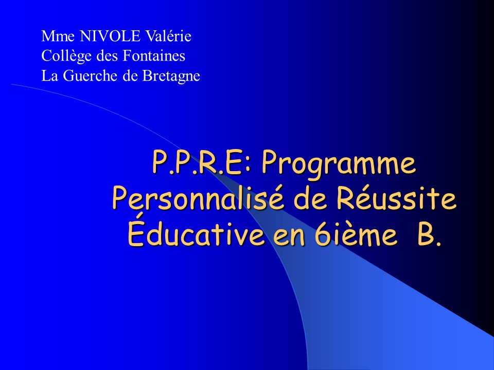 P.P.R.E: Programme Personnalisé de Réussite Éducative en 6ième B. Mme NIVOLE Valérie Collège des Fontaines La Guerche de Bretagne