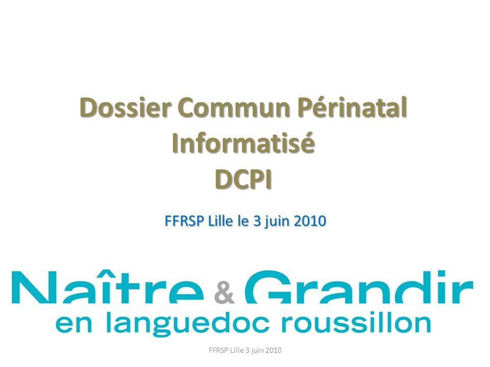 Dossier Commun Périnatal Informatisé DCPI FFRSP Lille le 3 juin 2010 FFRSP Lille 3 juin 2010