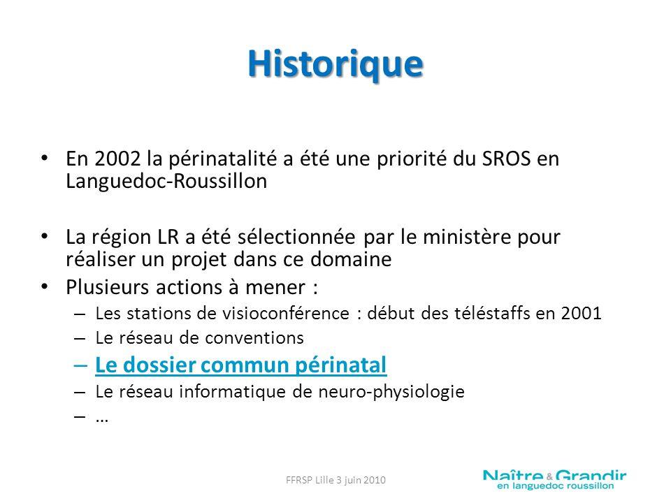 Historique En 2002 la périnatalité a été une priorité du SROS en Languedoc-Roussillon La région LR a été sélectionnée par le ministère pour réaliser un projet dans ce domaine Plusieurs actions à mener : – Les stations de visioconférence : début des téléstaffs en 2001 – Le réseau de conventions – Le dossier commun périnatal – Le réseau informatique de neuro-physiologie – … FFRSP Lille 3 juin 2010