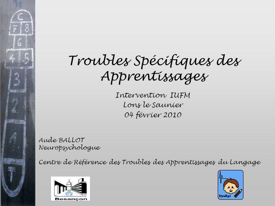 Troubles Spécifiques des Apprentissages Intervention IUFM Lons le Saunier 04 février 2010 Aude BALLOT Neuropsychologue Centre de Référence des Trouble