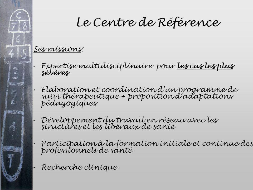 Le Centre de Référence Ses missions: Expertise multidisciplinaire pour les cas les plus sévères Elaboration et coordination dun programme de suivi thé