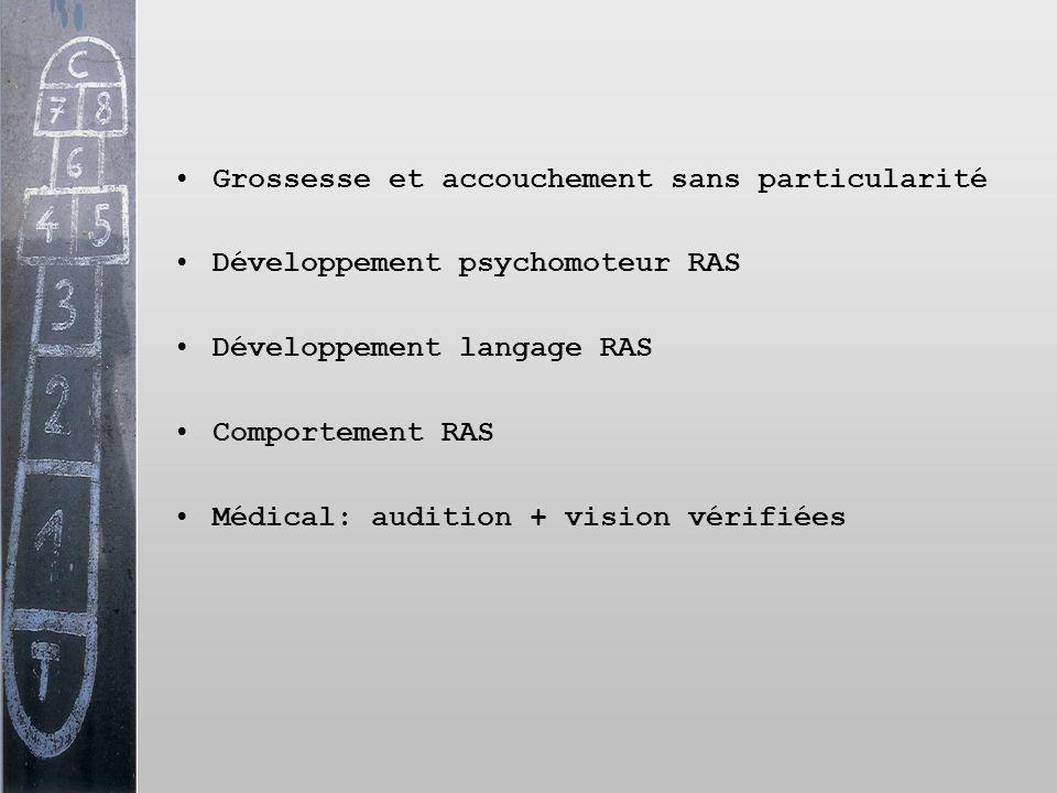 Grossesse et accouchement sans particularité Développement psychomoteur RAS Développement langage RAS Comportement RAS Médical: audition + vision véri